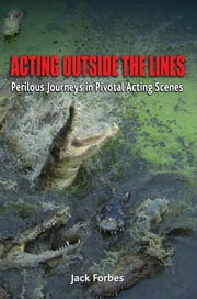 ACTING OUTSIDE THE LINES - Perilous Journeys in Pivotal Acting Scenes ebook by Jack Forbes