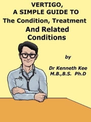 Vertigo, A Simple Guide to The Condition, Treatment And Related Conditions ebook by Kenneth Kee
