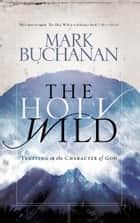 The Holy Wild - Trusting in the Character of God ebook by Mark Buchanan