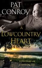A Lowcountry Heart - Reflections on a Writing Life ebook by Pat Conroy