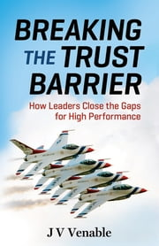 Breaking the Trust Barrier - How Leaders Close the Gaps for High Performance ebook by JV Venable