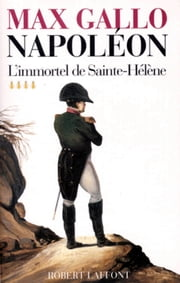 Napoléon - Tome 4 - L'immortel de Sainte-Hélène ebook by Max GALLO