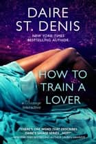 How to Train a Lover - A Savage Interactive ebook by Daire St. Denis