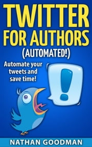 Twitter for Authors Automated! Automate your Tweets and Save Time - Productivity for Writers ebook by Nathan Goodman