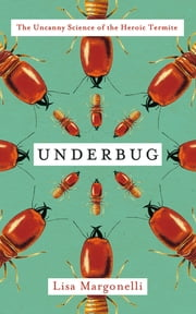 Underbug - An Obsessive Tale of Termites and Technology ebook by Lisa Margonelli