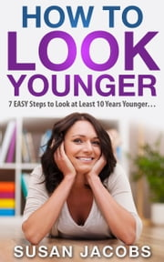 Anti Aging: How To Look Younger - 7 Easy Steps to Look at Least 10 Years Younger ebook by Susan Jacobs