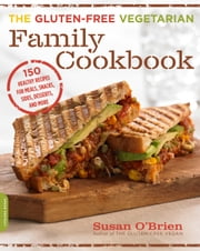 The Gluten-Free Vegetarian Family Cookbook - 150 Healthy Recipes for Meals, Snacks, Sides, Desserts, and More ebook by Susan O'Brien