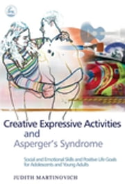 Creative Expressive Activities and Asperger's Syndrome - Social and Emotional Skills and Positive Life Goals for Adolescents and Young Adults ebook by Judith Martinovich