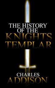 The History of the Knights Templar ebook by Charles Addison