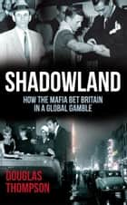 Shadowland - How the Mafia Bet Britain in a Global Gamble ebook by Douglas Thompson