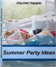 Summer Party Ideas - The Ultimate Guide for Summer Party Food, Summer Party Supplies ebook by Rachel Harper