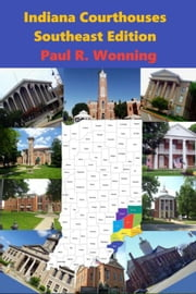 Indiana Courthouses - Southeast Edition - Indiana Court House Series, #1 ebook by Paul R. Wonning