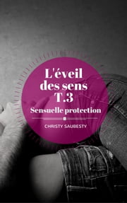 L'Éveil des sens, tome 3 - Sensuelle protection ebook by Christy Saubesty
