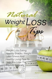 Natural Weight Loss Tips - Weight Loss Eating, Healthy Snacks, Weight Loss Fitness And Healthy Living Tips To Help You Lose The Pounds Naturally ebook by Ayana G. Jenkins