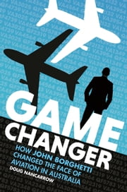 Game Changer: How John Borghetti changed the face of aviation in Australia ebook by Doug Nancarrow