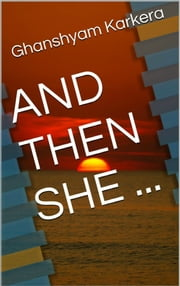 And Then She ... ebook by Ghanshyam Karkera