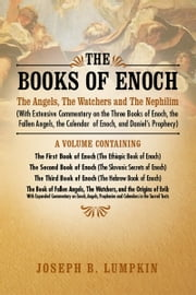 The Books of Enoch: The Angels, The Watchers and The Nephilim: (With Extensive Commentary on the Three Books of Enoch, the Fallen Angels, the Calendar of Enoch, and Daniel's Prophecy) ebook by Joseph Lumpkin