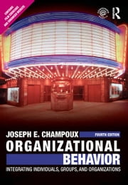Organizational Behavior - Integrating Individuals, Groups, and Organizations ebook by Joseph E. Champoux