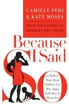 Because I Said So - 33 Mothers Write About Children, Sex, Men, Aging, Faith, Race, and Themselves ebook by Kate Moses, Camille Peri