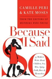 Because I Said So - 33 Mothers Write About Children, Sex, Men, Aging, Faith, Race, and Themselves ebook by Kate Moses,Camille Peri