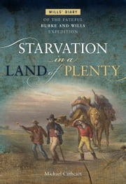 Starvation in a Land of Plenty - Will's Diary of the Fateful Burke and Wills Expedition ebook by Michael Cathcart
