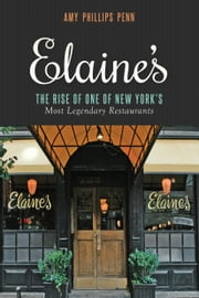Elaine's - The Rise of One of New York's Most Legendary Restaurants from Those Who Were There ebook by Amy Phillips Penn,Liz Smith