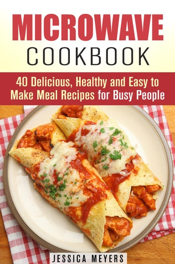 Microwave Cookbook 40 Delicious Healthy And Easy To Make Meal Recipes For Busy People