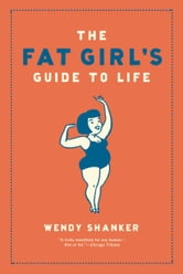 The Fat Girl's Guide to Life ebook by Wendy Shanker