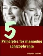 5 Principles for Managing Schizophrenia ebook by Stephen Ebanks
