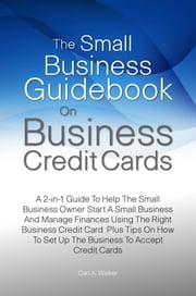 The Small Business Guidebook On Business Credit Cards - A 2-in-1 Guide To Help The Small Business Owner Start A Small Business And Manage Finances Using The Right Business Credit Card Plus Tips On How To Set Up The Business To Accept Credit Cards ebook by Carl A. Walker