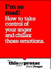 I'm So Mad!: How To Take Control Of Your Anger And Chillax Those Emotions ebook by Matt Prager