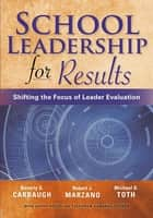 School Leadership for Results - Shifting the Focus of Leader Evaluation ebook by Beverly G. Carbaugh, Robert J. Marzano, Michael D. Toth