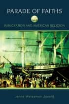 Parade of Faiths - Immigration and American Religion eBook by Jenna Weissman Joselit