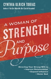 A Woman of Strength and Purpose - Directing Your Strong Will to Improve Relationships, Expand Influence, and Honor God ebook by Cynthia Tobias