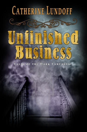 Unfinished Business: Tales of the Dark Fantastic ebook by Catherine Lundoff