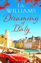 Dreaming of Italy - A stunning and heartwarming holiday romance ebook by T.A. Williams