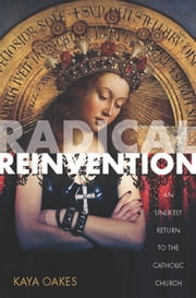Radical Reinvention - An Unlikely Return to the Catholic Church ebook by Kaya Oakes