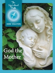 God the Mother - The Feminine Aspect of Divinity ebook by Imre Vallyon