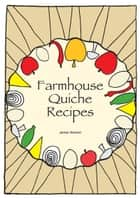 Quiche Cookbook: Farmhouse Quiche Recipes ebook by James Newton