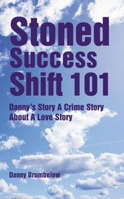 Stoned Success Shift 101 - Danny's Story A Crime Story About A Love Story ebook by Danny Brumbelow