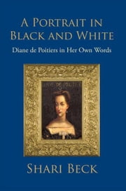 A Portrait in Black and White - Diane de Poitiers in Her Own Words ebook by Shari Beck