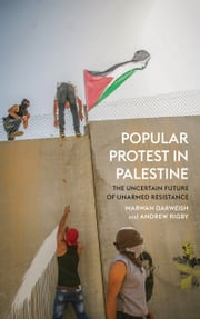 Popular Protest in Palestine - The Uncertain Future of Unarmed Resistance ebook by Marwan Darweish,Andrew Rigby