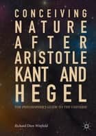 Conceiving Nature after Aristotle, Kant, and Hegel - The Philosopher's Guide to the Universe ebook by Richard Dien Winfield