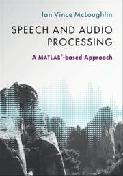 Speech and Audio Processing - A MATLAB-based Approach ebook by Ian Vince McLoughlin