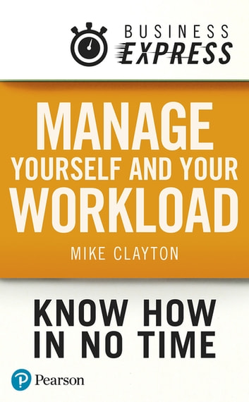 Business Express: Manage yourself and your workload - How to be a responsible, productive, resilient, assertive self-starter ebook by Mr Mike Clayton
