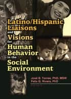 Latino/Hispanic Liaisons and Visions for Human Behavior in the Social Environment ebook by Felix G Rivera