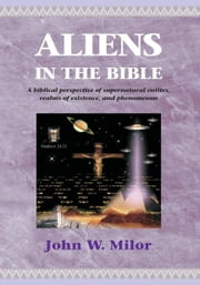 Aliens in the Bible - A biblical perspective of supernatural entities, realms of existence, and phen ebook by John W. Milor