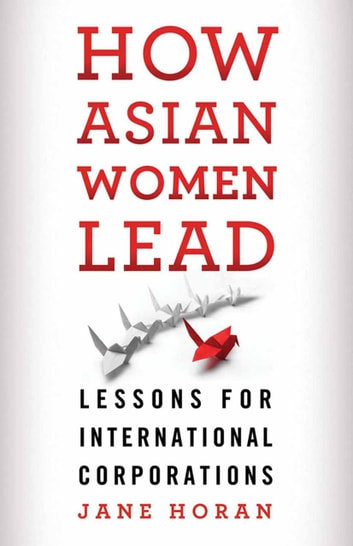 How Asian Women Lead - Lessons for Global Corporations ebook by J. Horan