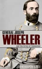 General Joseph Wheeler and the Army of Tennessee (Abridged, Annotated) ebook by John Witherspoon DuBose