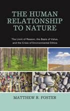 The Human Relationship to Nature - The Limit of Reason, the Basis of Value, and the Crisis of Environmental Ethics ebook by Matthew R. Foster